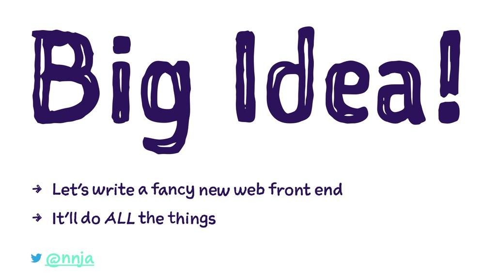 Big Idea! 4 Let's write a fancy new web front e...