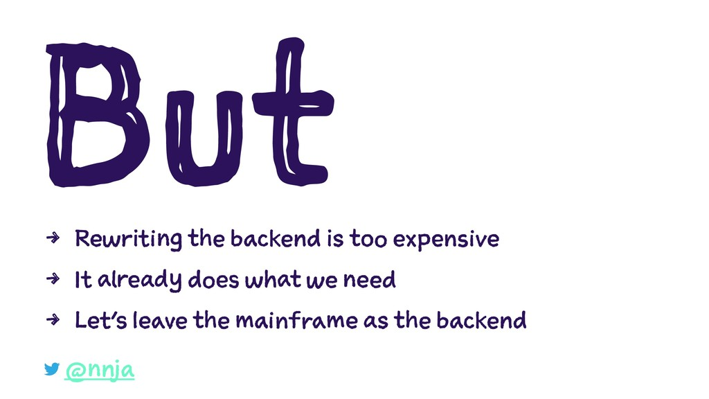 But 4 Rewriting the backend is too expensive 4 ...