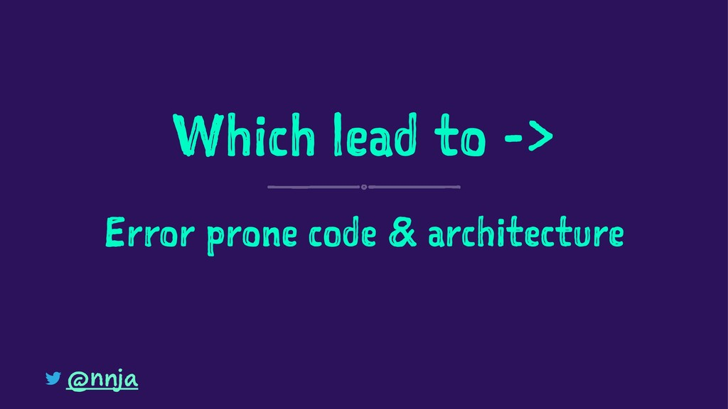 Which lead to -> Error prone code & architectur...