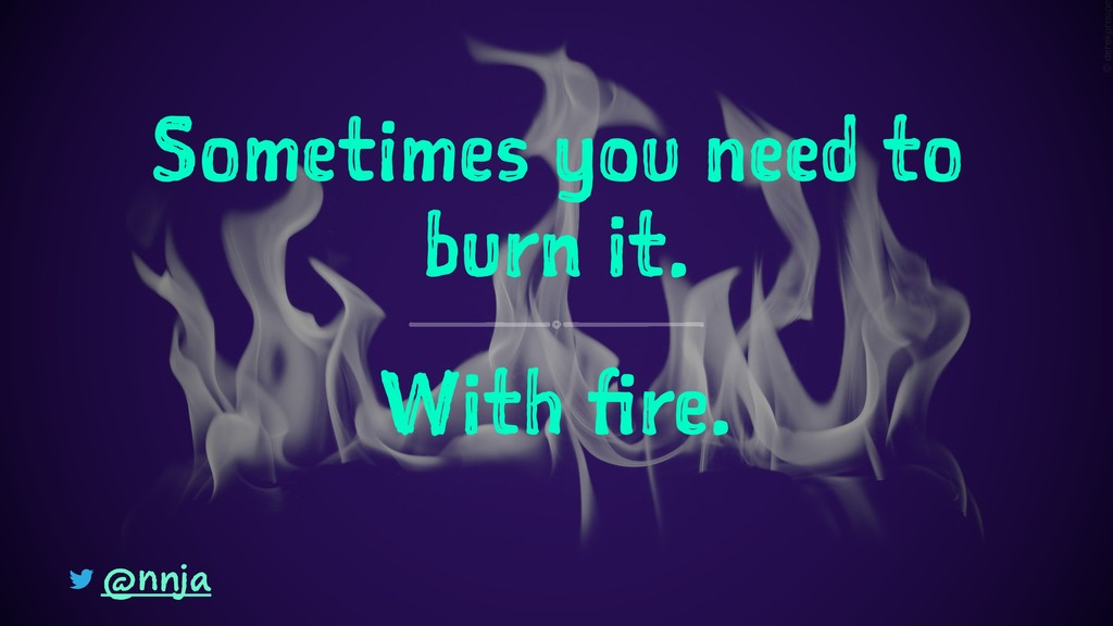 Sometimes you need to burn it. With fire. @nnja