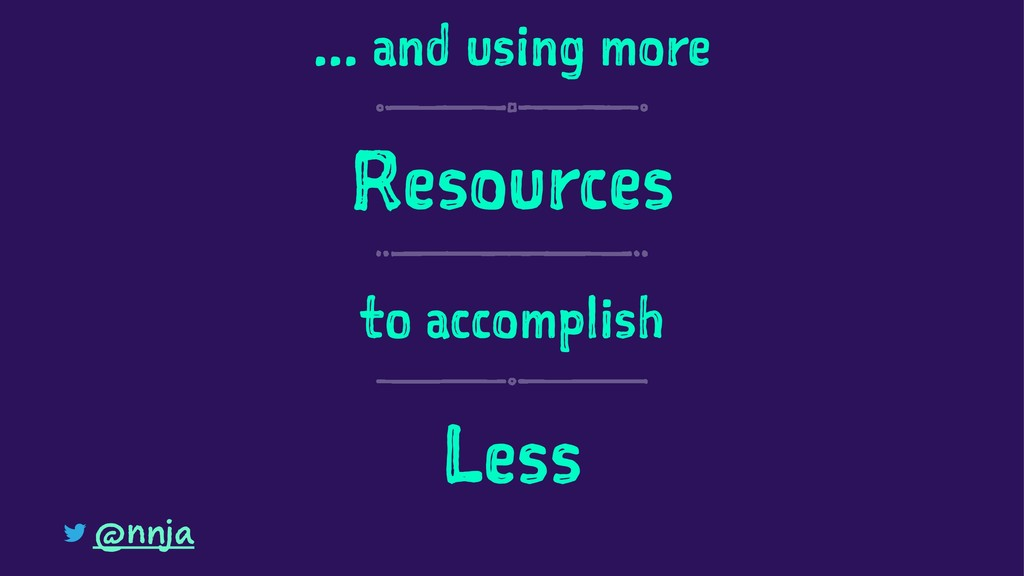 ... and using more Resources to accomplish Less...