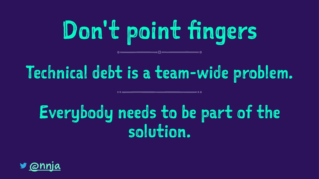 Don't point fingers Technical debt is a team-wi...