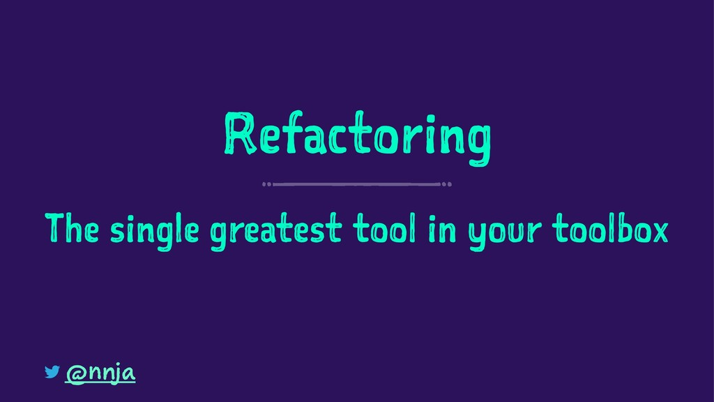 Refactoring The single greatest tool in your to...