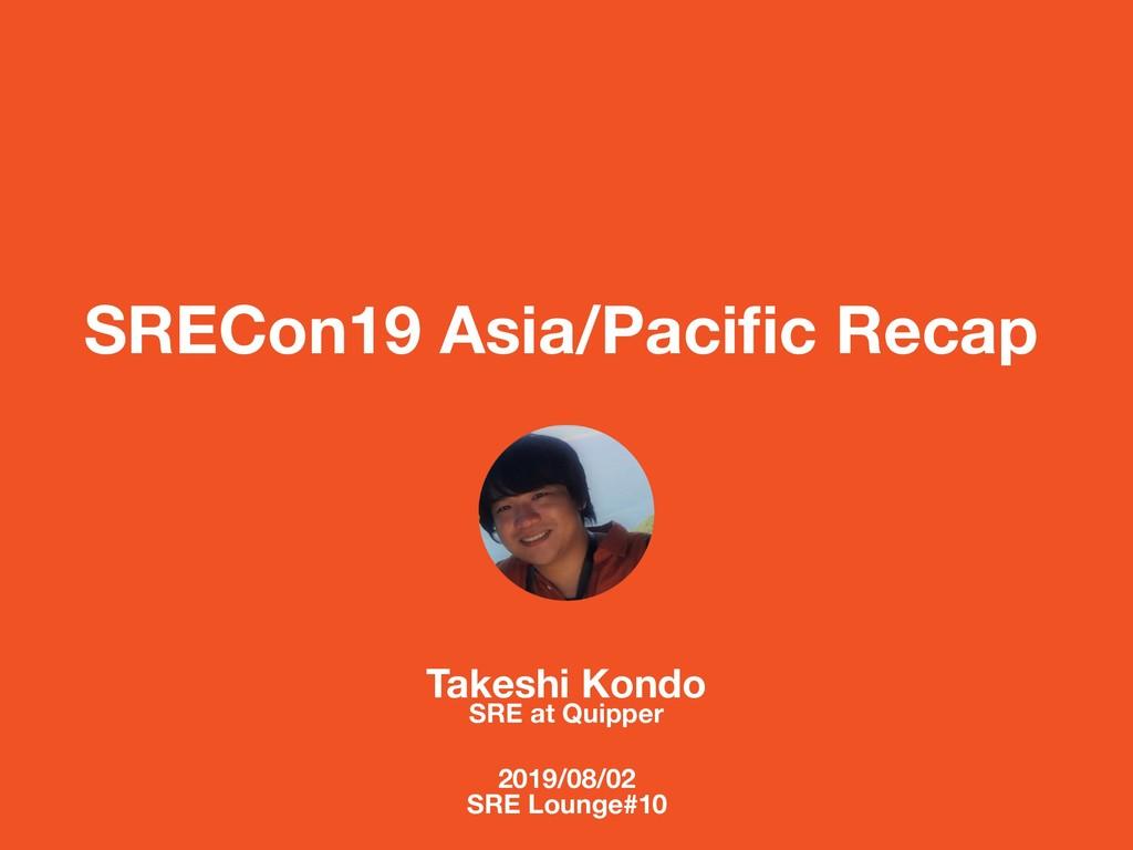 SRECon19 Asia/Pacific Recap Takeshi Kondo SRE at...