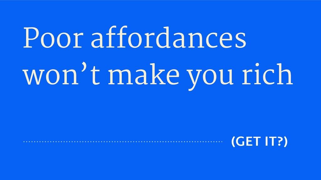 Poor affordances won't make you rich (GET IT?)