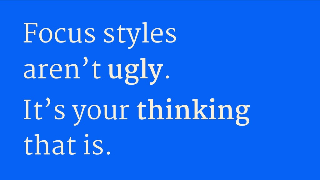 Focus styles aren't ugly. It's your thinking th...