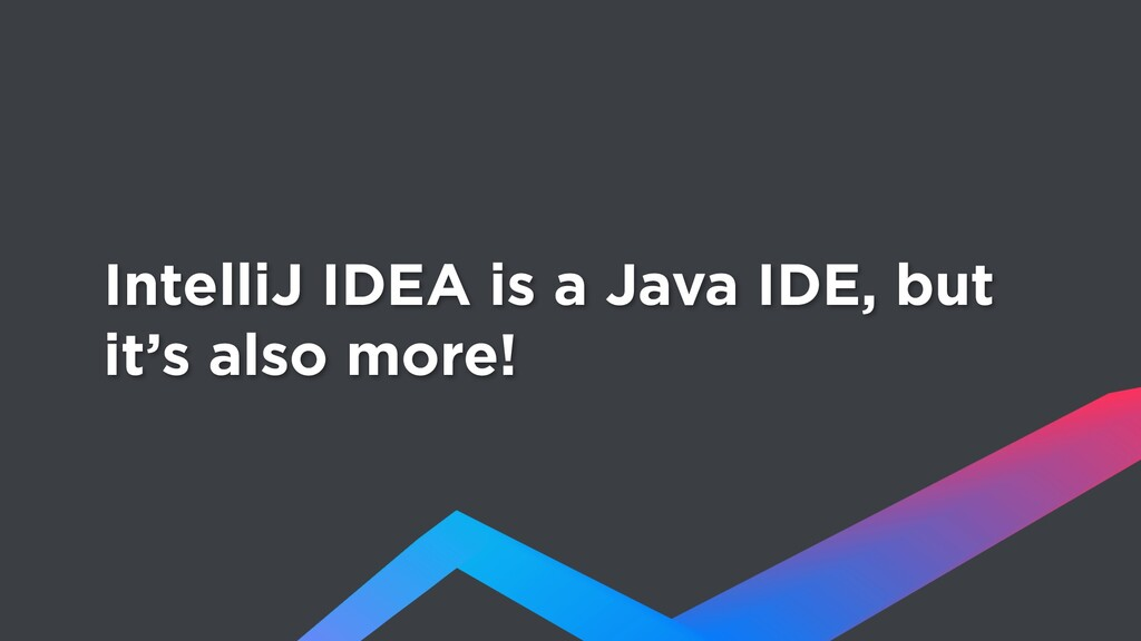 IntelliJ IDEA is a Java IDE, but it's also more!