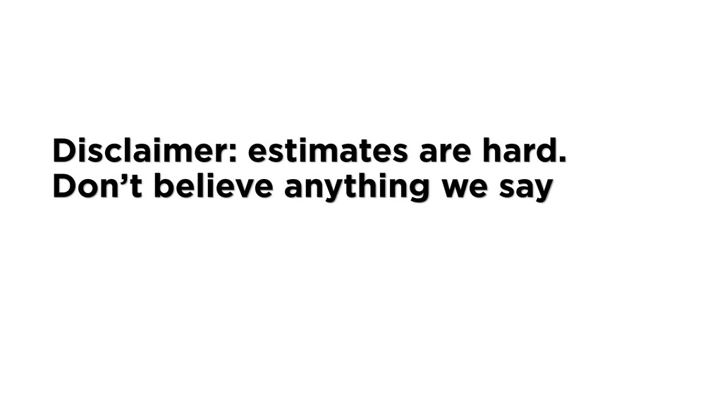 Disclaimer: estimates are hard. Don't believe a...