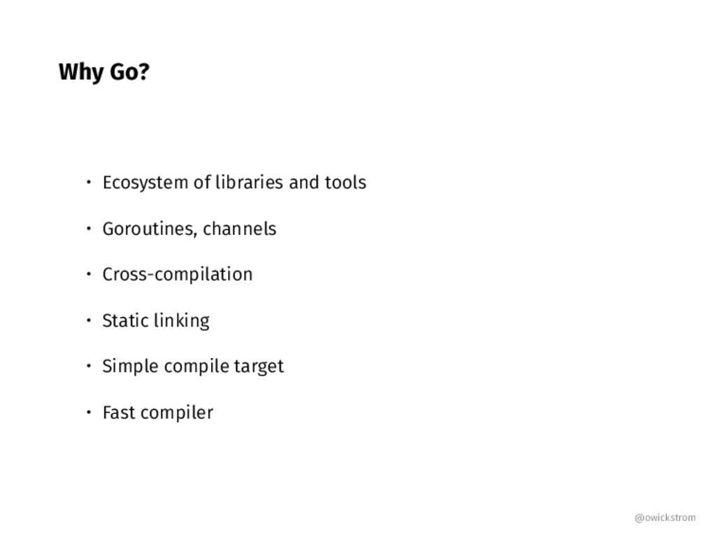 Why Go? • Ecosystem of libraries and tools • Go...
