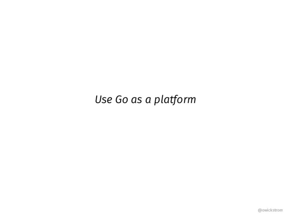 Use Go as a platform @owickstrom