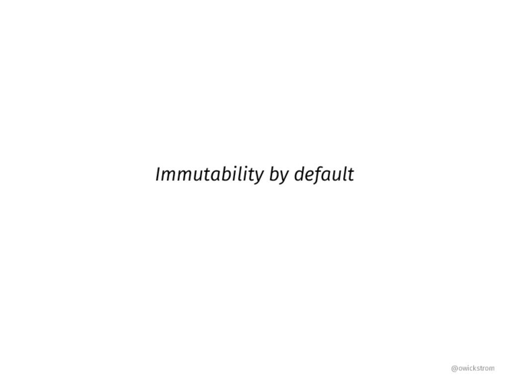 Immutability by default @owickstrom