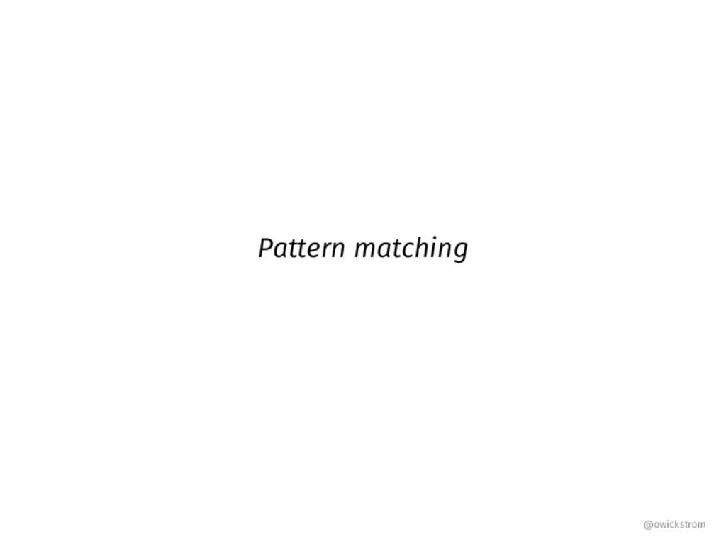 Pattern matching @owickstrom