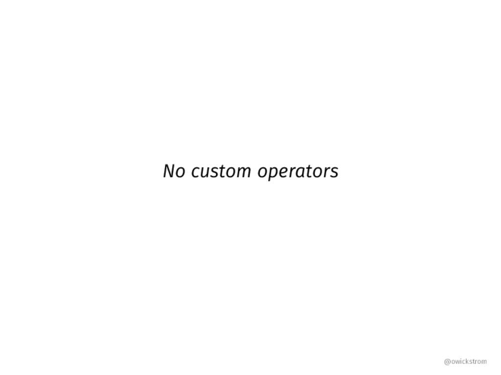 No custom operators @owickstrom