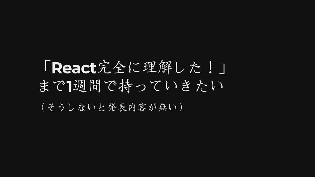 「React完全に理解した!」 まで1週間で持っていきたい (そうしないと発表内容が無い)