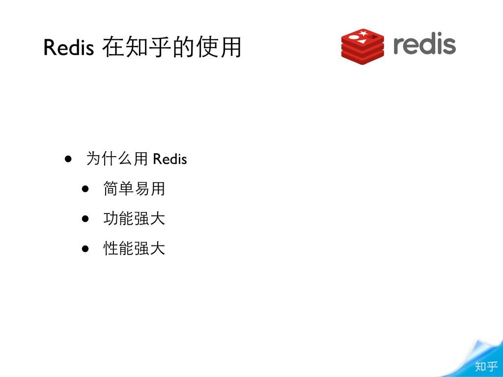 • 为什么⽤用 Redis • 简单易⽤用 • 功能强⼤大 • 性能强⼤大 Redis 在知乎...