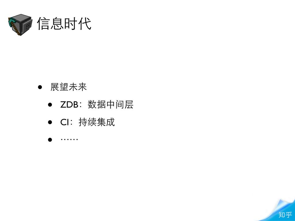 • 展望未来 • ZDB:数据中间层 • CI:持续集成 • ⋯⋯ 信息时代