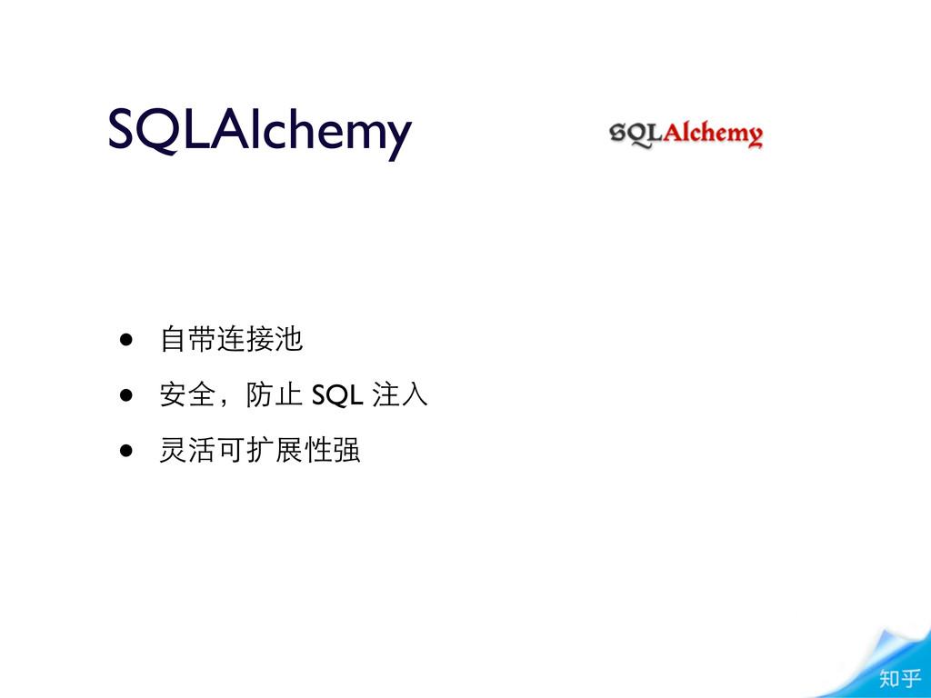 • ⾃自带连接池 • 安全,防⽌止 SQL 注⼊入 • 灵活可扩展性强 SQLAlchemy