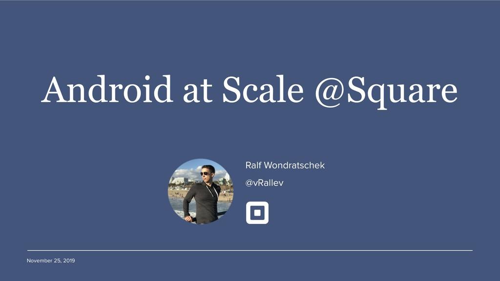 November 25, 2019 Android at Scale @Square Ralf...