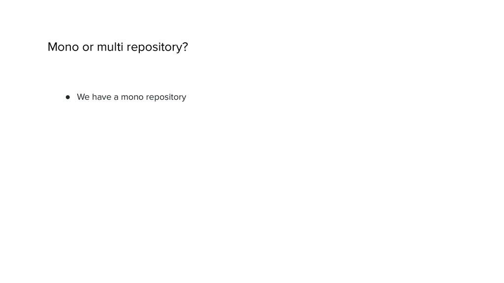 ● We have a mono repository Mono or multi repos...