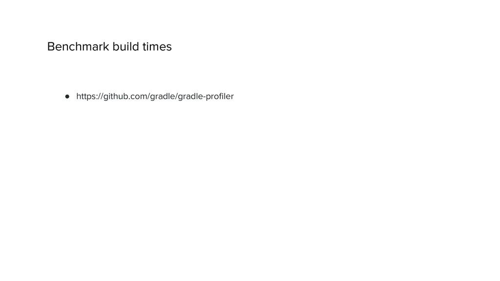 Benchmark build times ● https://github.com/grad...