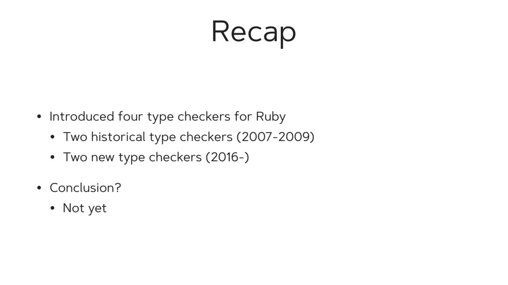 Recap • Introduced four type checkers for Ruby ...