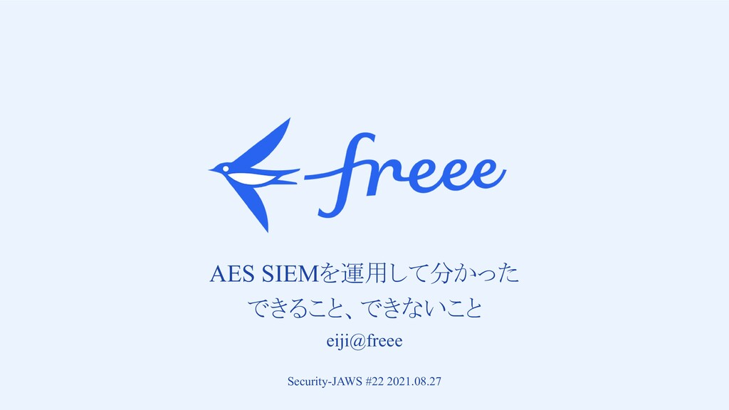 AES SIEMを運用して分かった できること、できないこと eiji@freee Sec...