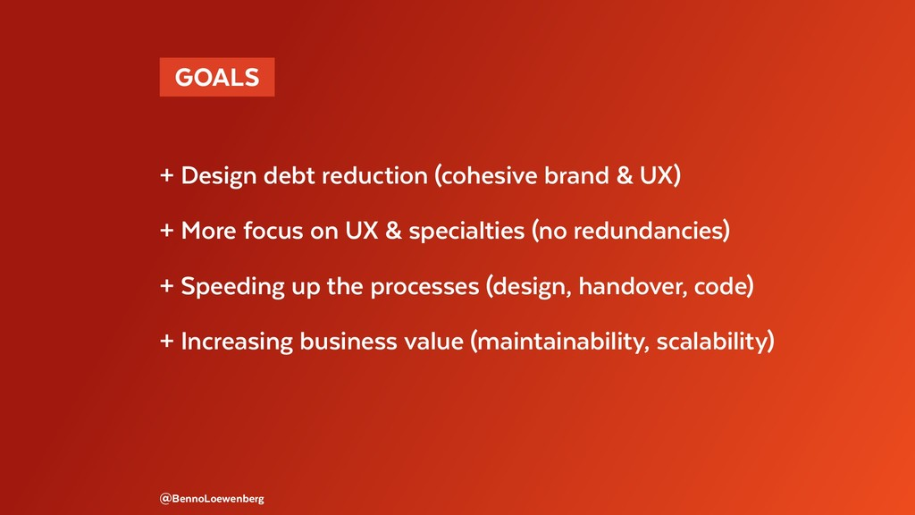 GOALS  + Design debt reduction (cohesive brand...