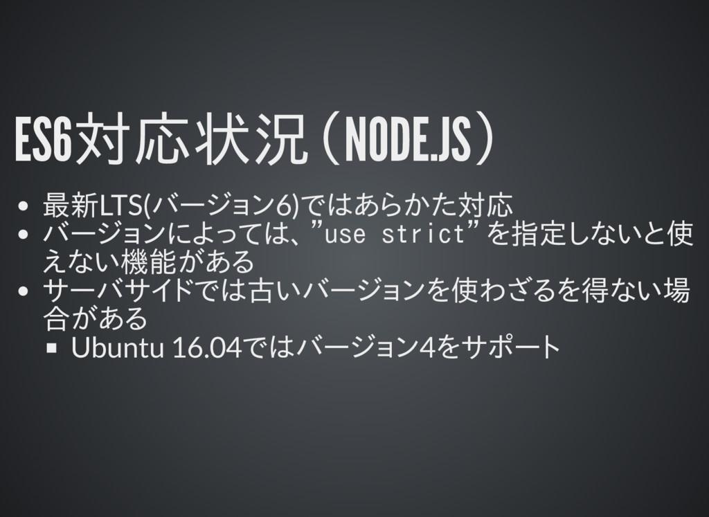 ES6対応状況(NODE.JS) 最新LTS(バージョン6)ではあらかた対応 バージョンによっ...