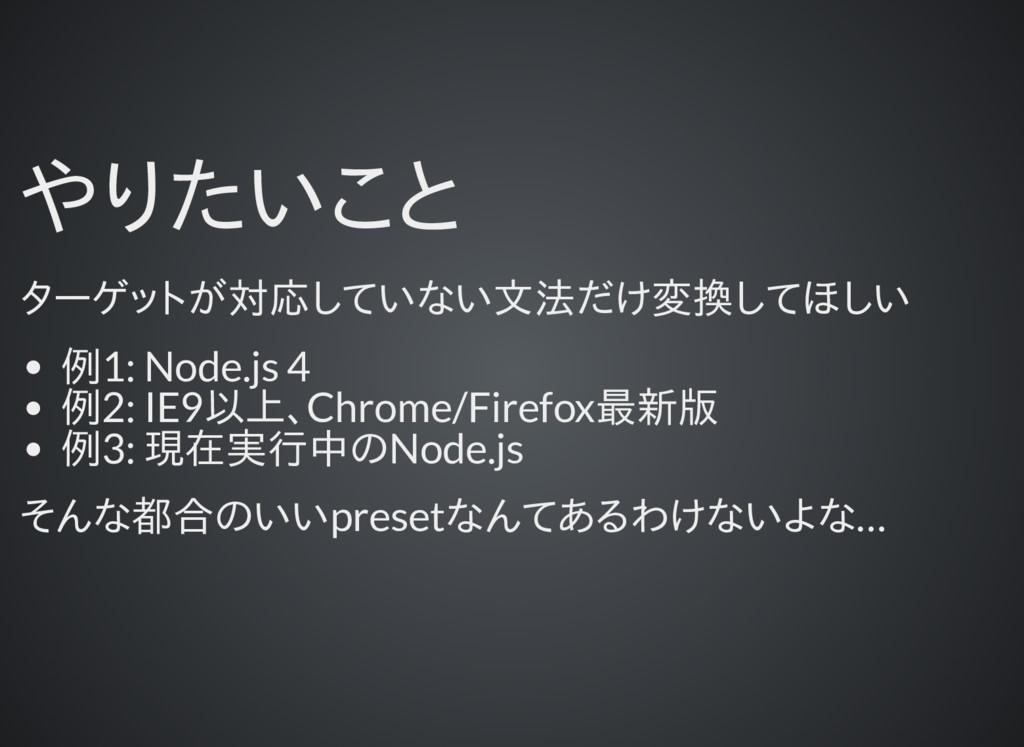 やりたいこと ターゲットが対応していない文法だけ変換してほしい 例1: Node.js 4 例...
