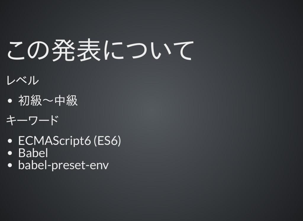 この発表について レベル 初級〜中級 キーワード ECMAScript6 (ES6) Babe...