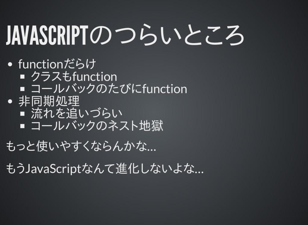 JAVASCRIPTのつらいところ functionだらけ クラスもfunction コールバ...