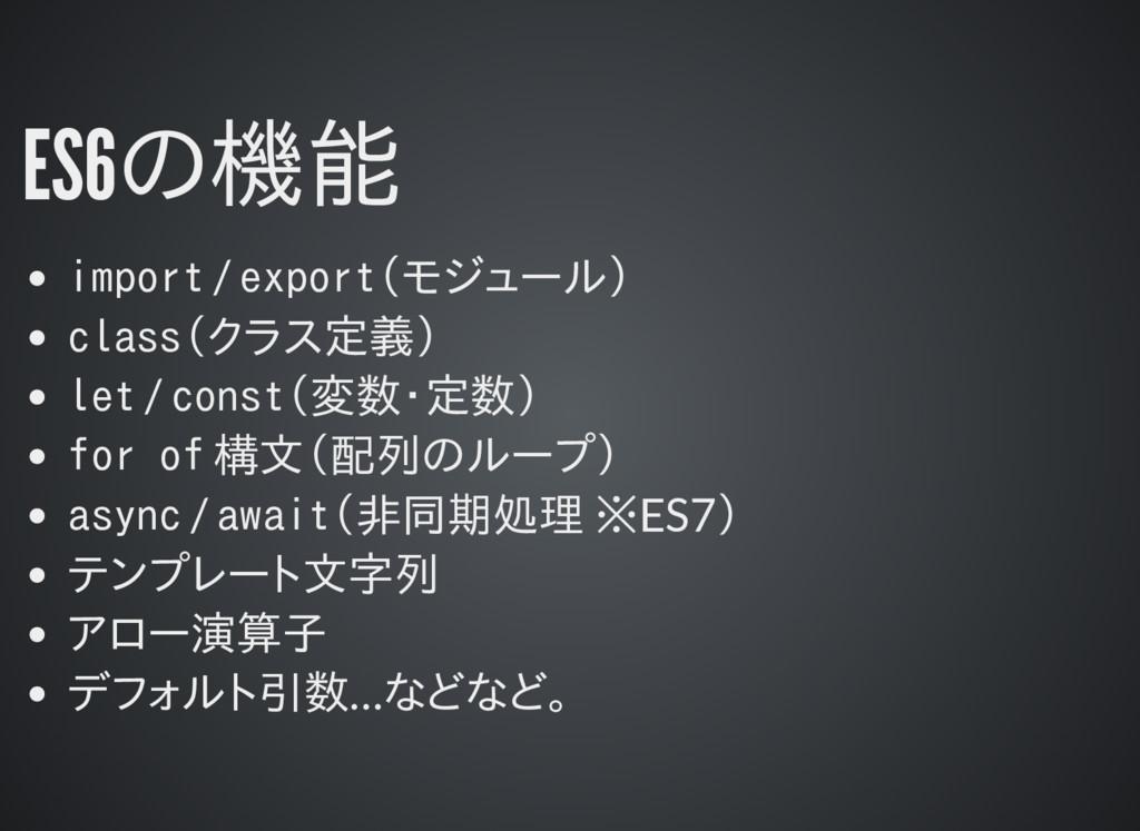 ES6の機能 import / export(モジュール) class(クラス定義) let ...