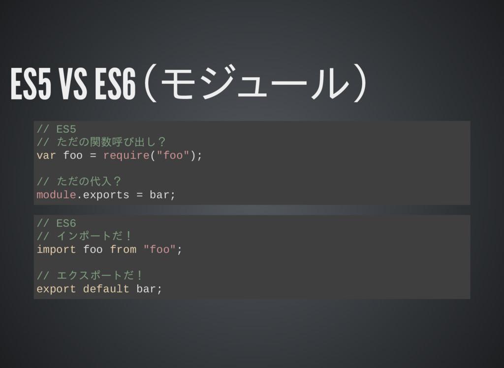 ES5 VS ES6(モジュール) // ES5 // ただの関数呼び出し? var foo ...