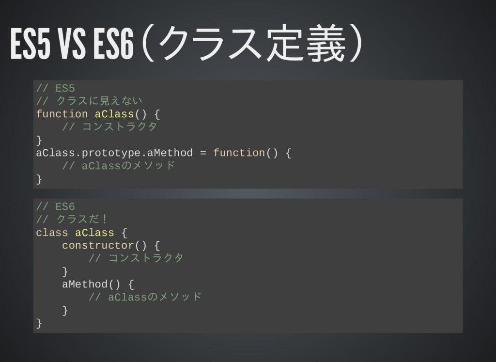 ES5 VS ES6(クラス定義) // ES5 // クラスに見えない function a...