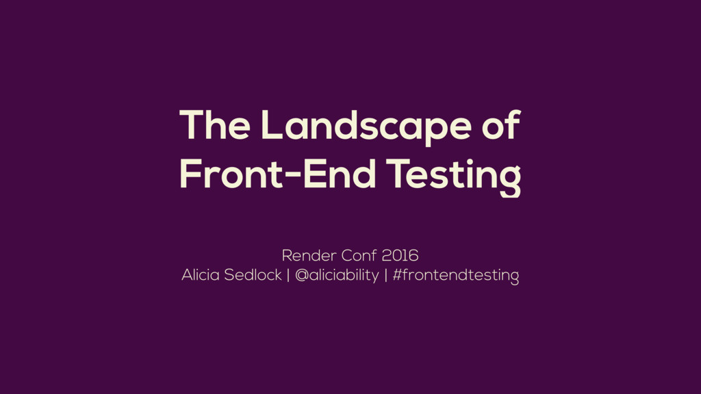 The Landscape of Front-End Testing Render Conf ...