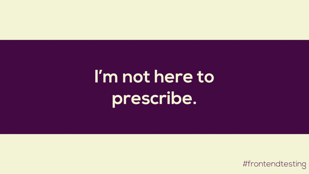 I'm not here to prescribe. #frontendtesting