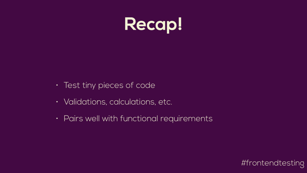#frontendtesting Recap! • Test tiny pieces of c...