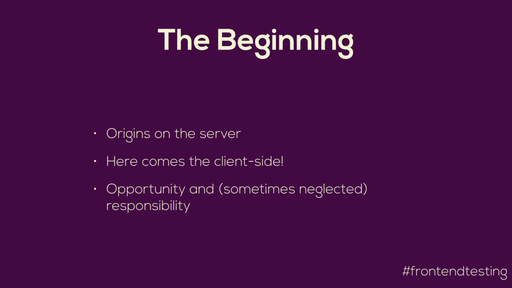 #frontendtesting The Beginning • Origins on the...