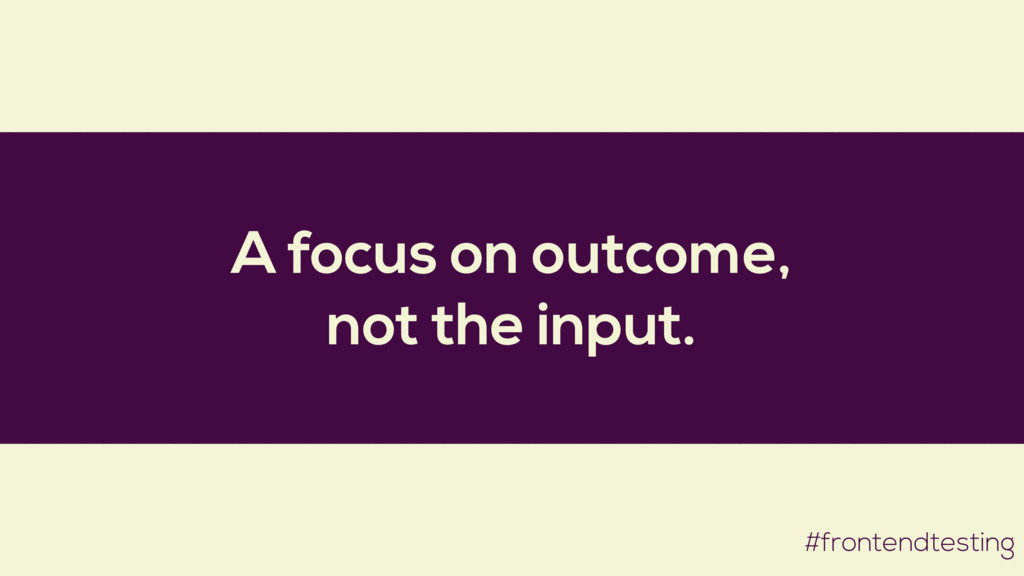 A focus on outcome, not the input. #frontendtes...