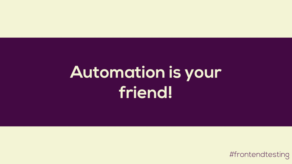 Automation is your friend! #frontendtesting
