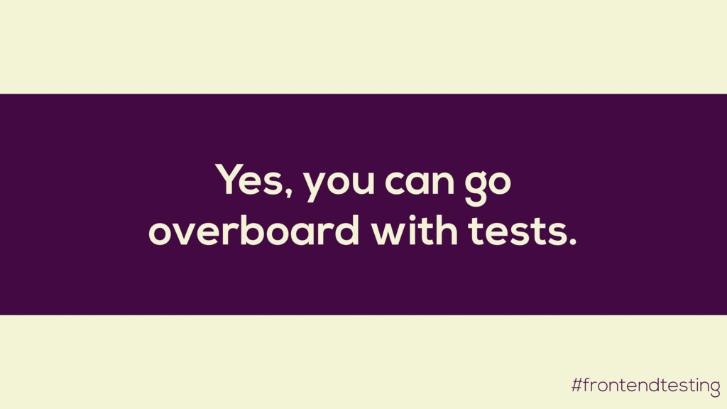 Yes, you can go overboard with tests. #frontend...