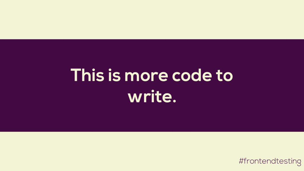 This is more code to write. #frontendtesting