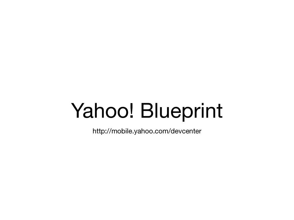 Yahoo! Blueprint http://mobile.yahoo.com/devcen...