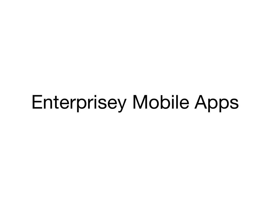 Enterprisey Mobile Apps