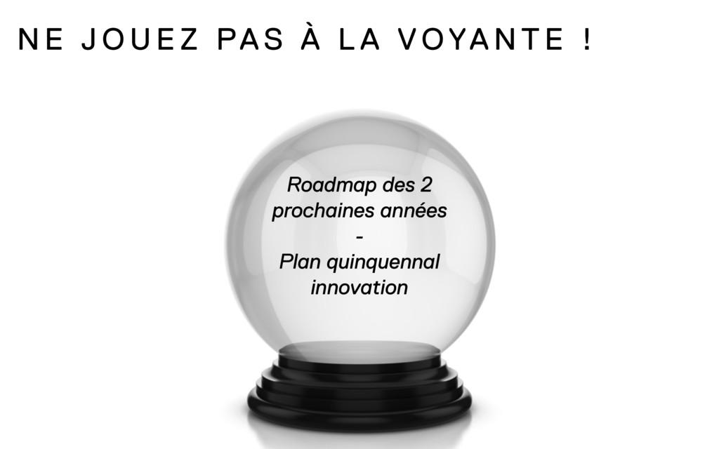 N E J O U E Z PAS À L A VOYA N T E ! Roadmap de...