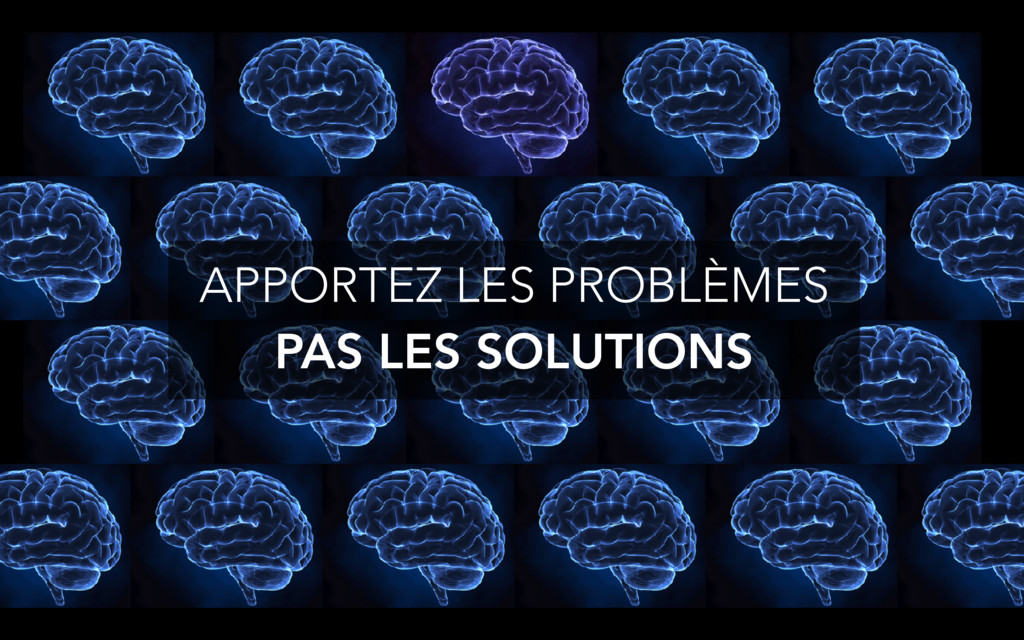APPORTEZ LES PROBLÈMES PAS LES SOLUTIONS