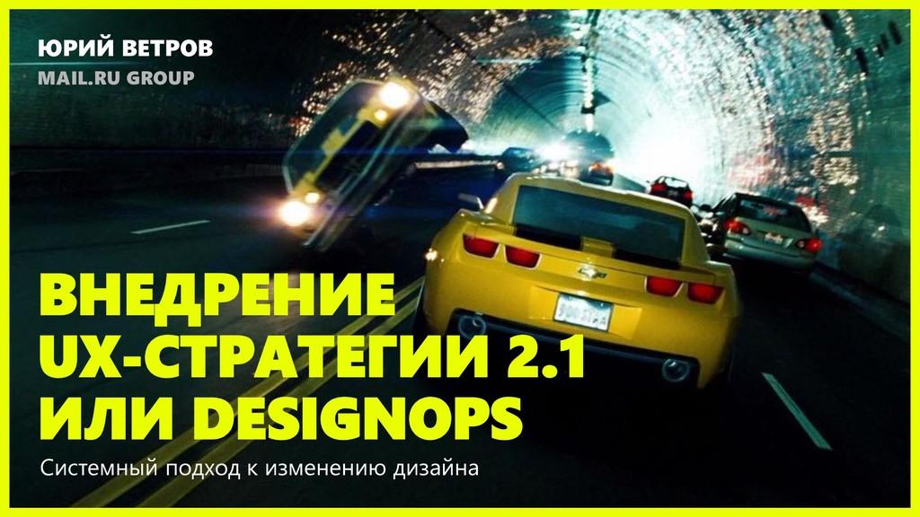 ВНЕДРЕНИЕ UX-СТРАТЕГИИ 2.1 ИЛИ DESIGNOPS Систем...