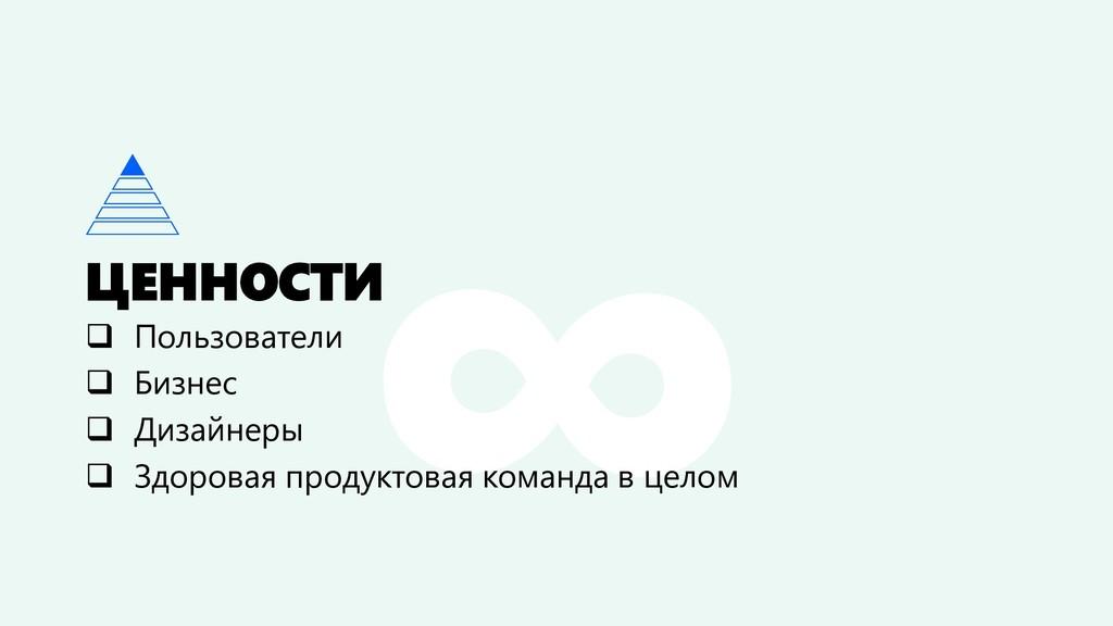 ЦЕННОСТИ ❑ Пользователи ❑ Бизнес ❑ Дизайнеры ❑ ...
