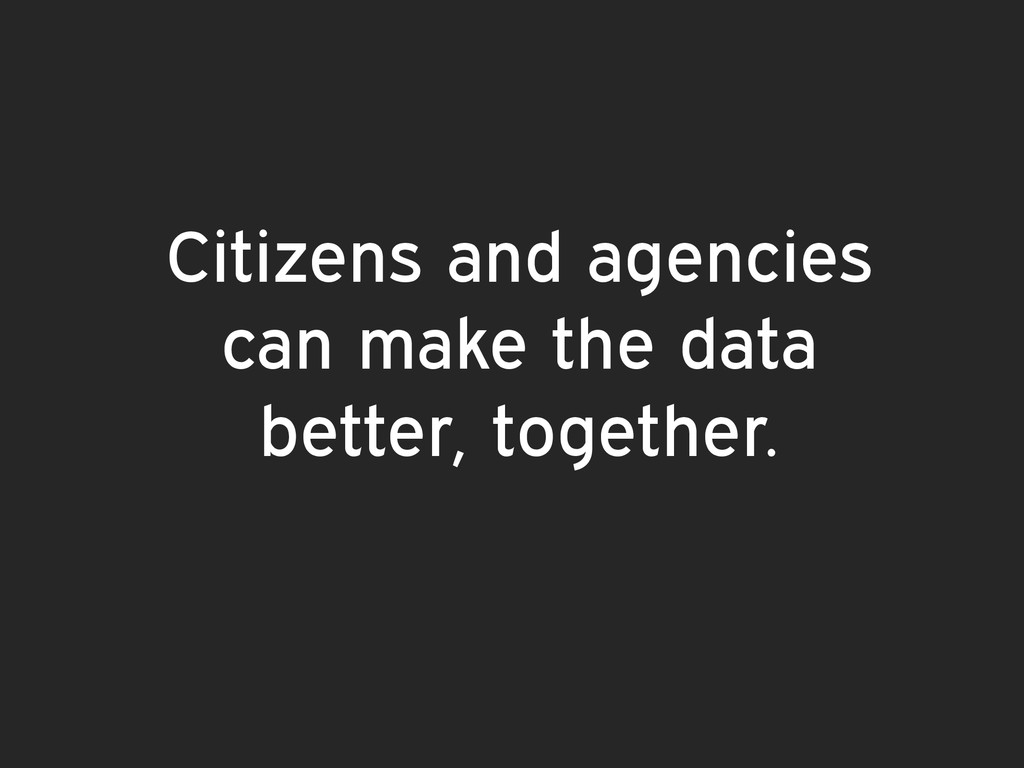 Citizens and agencies can make the data better,...