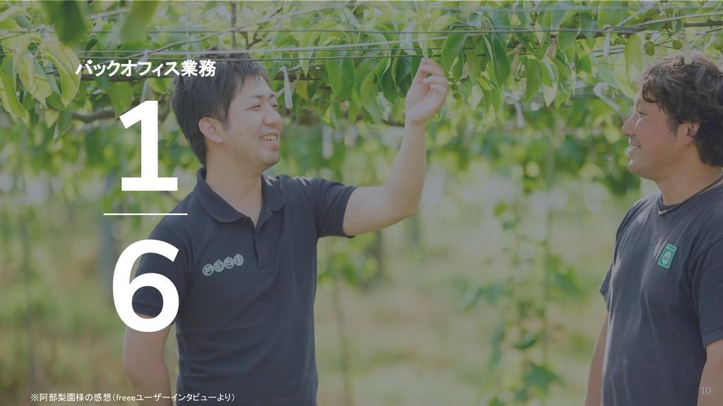10 ※阿部梨園様の感想(freeeユーザーインタビューより) バックオフィス業務 1 6